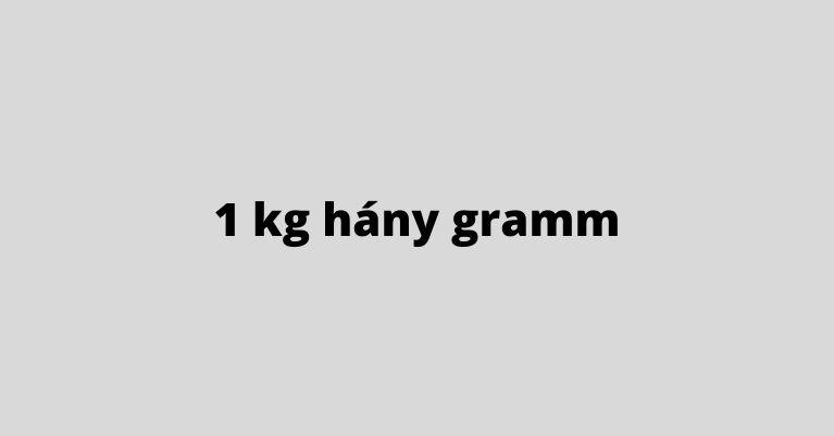 1 kg hány gramm